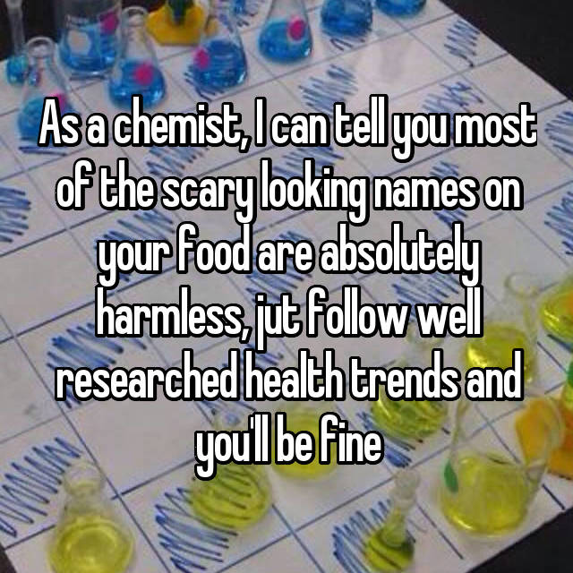As a chemist, I can tell you most of the scary looking names on your food are absolutely harmless, jut follow well researched health trends and you'll be fine