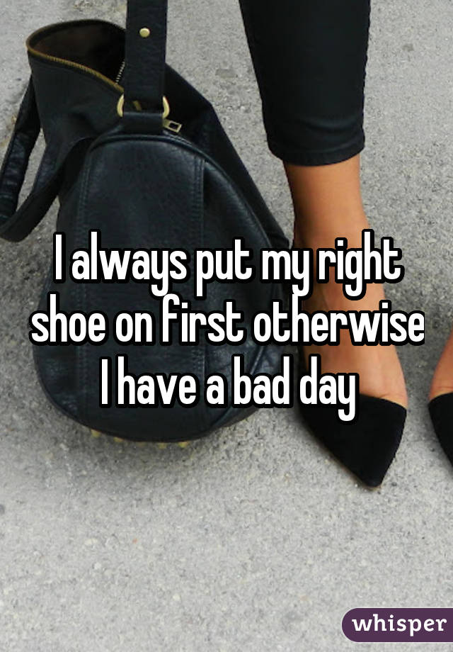 I always put my right shoe on first otherwise I have a bad day