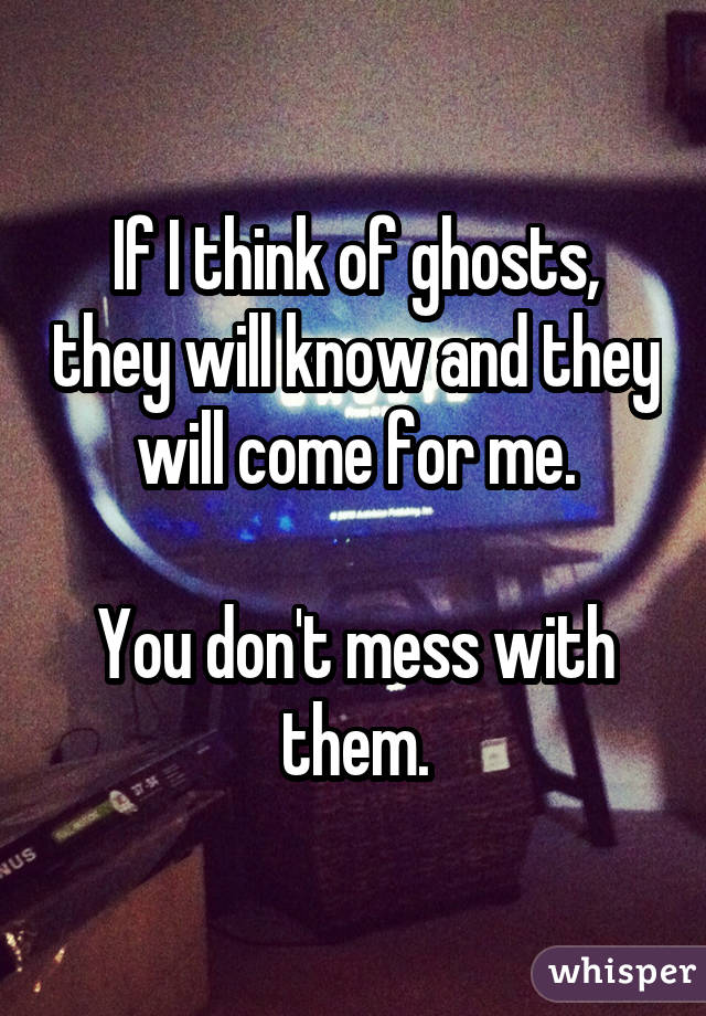 If I think of ghosts, they will know and they will come for me. You don