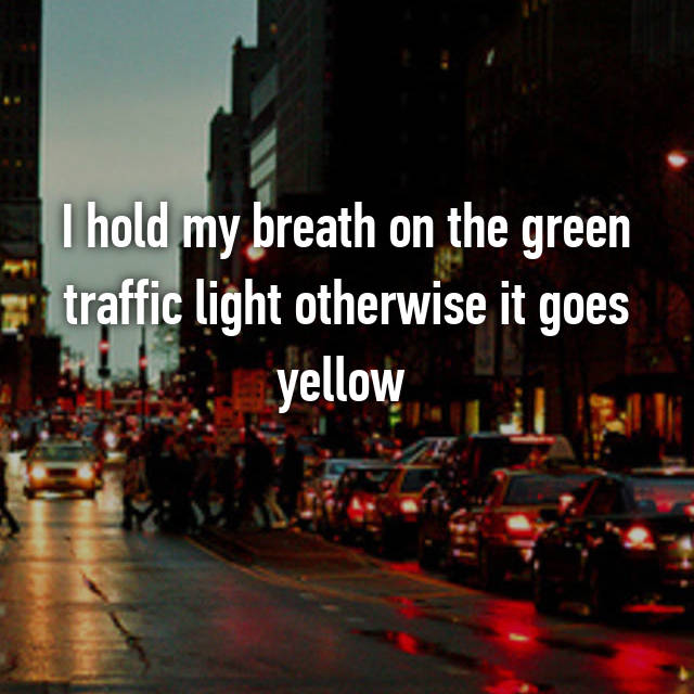 I hold my breath on the green traffic light otherwise it goes yellow