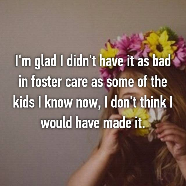 I'm glad I didn't have it as bad in foster care as some of the kids I know now, I don't think I would have made it.
