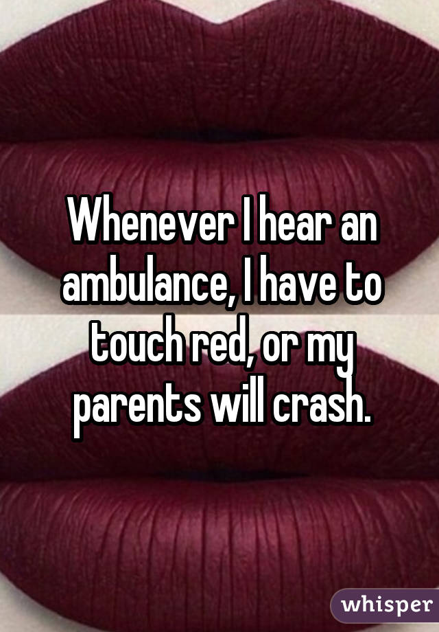 Whenever I hear an ambulance, I have to touch red, or my parents will crash.