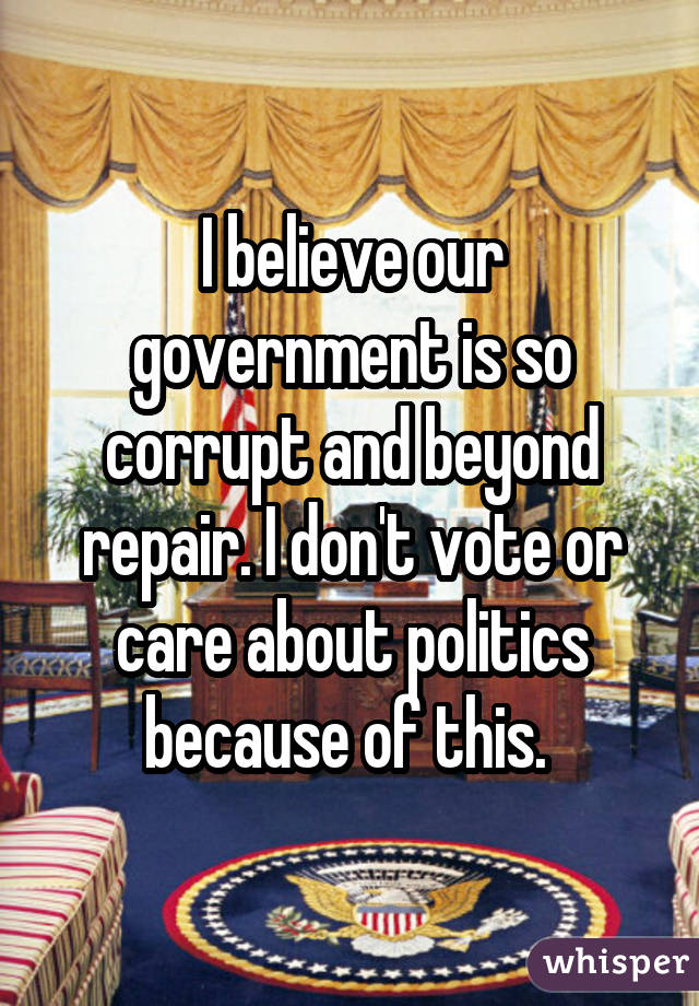 I believe our government is so corrupt and beyond repair. I don