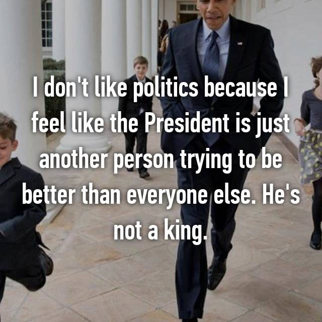 I don't like politics because I feel like the President is just another person trying to be better than everyone else. He's not a king.