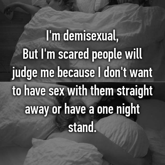I'm demisexual, But I'm scared people will judge me because I don't want to have sex with them straight away or have a one night stand.