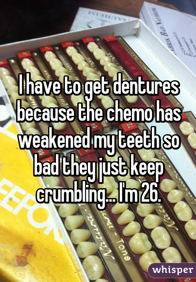 I have to get dentures because the chemo has weakened my teeth so bad they just keep crumbling... I