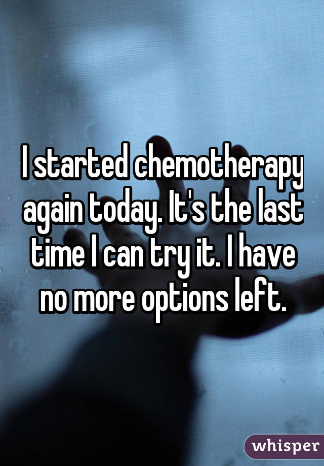 I started chemotherapy again today. It