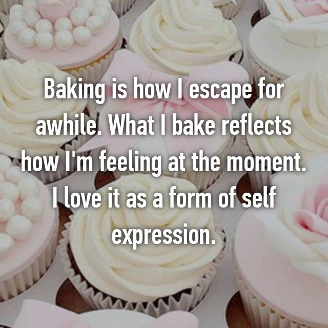 Baking is how I escape for awhile. What I bake reflects how I'm feeling at the moment. I love it as a form of self expression.