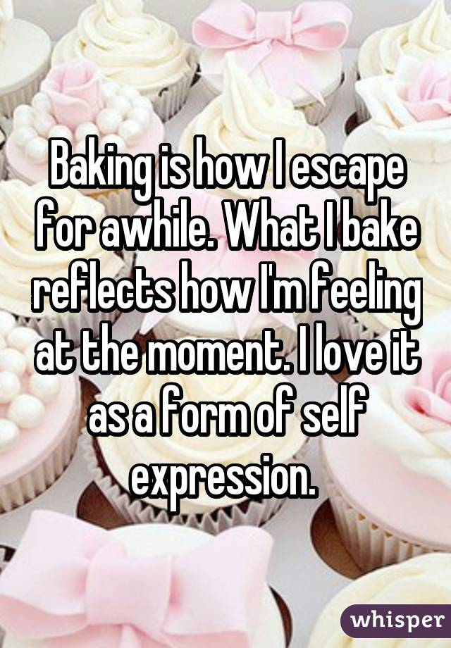 Baking is how I escape for awhile. What I bake reflects how I
