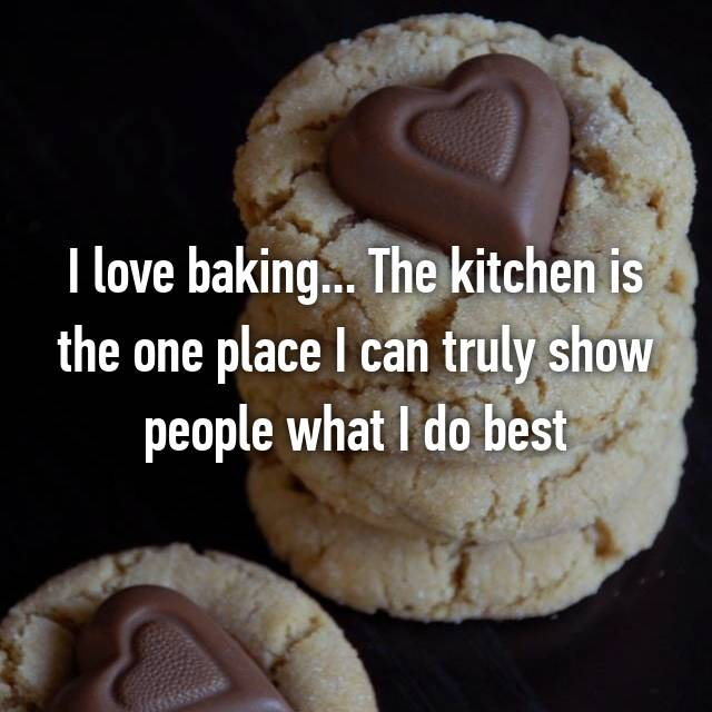 I love baking... The kitchen is the one place I can truly show people what I do best