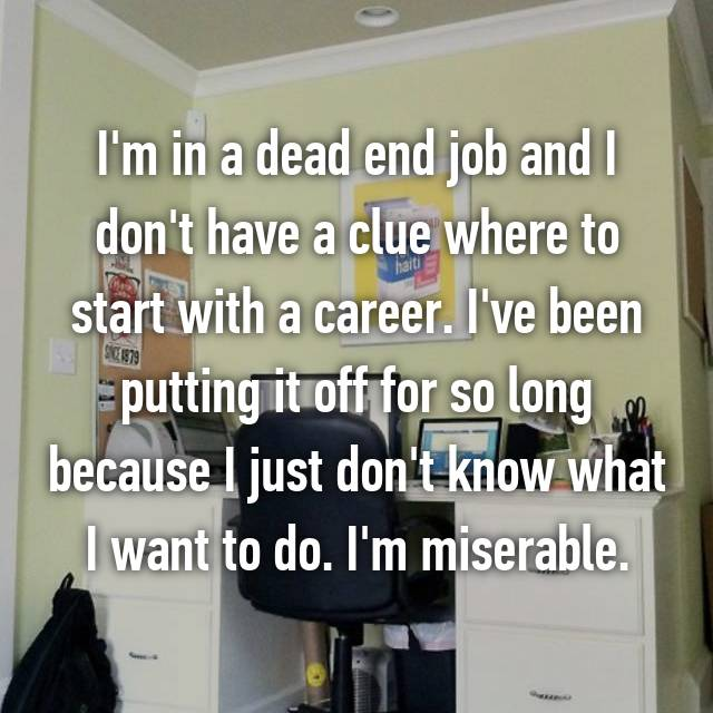 I'm in a dead end job and I don't have a clue where to start with a career. I've been putting it off for so long because I just don't know what I want to do. I'm miserable.