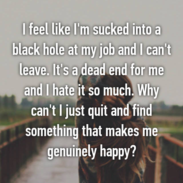 I feel like I'm sucked into a black hole at my job and I can't leave. It's a dead end for me and I hate it so much. Why can't I just quit and find something that makes me genuinely happy?