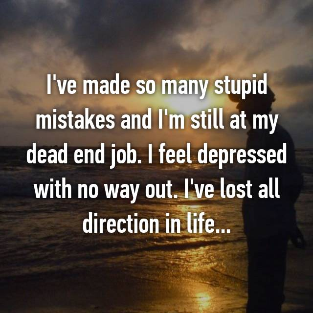 I've made so many stupid mistakes and I'm still at my dead end job. I feel depressed with no way out. I've lost all direction in life...