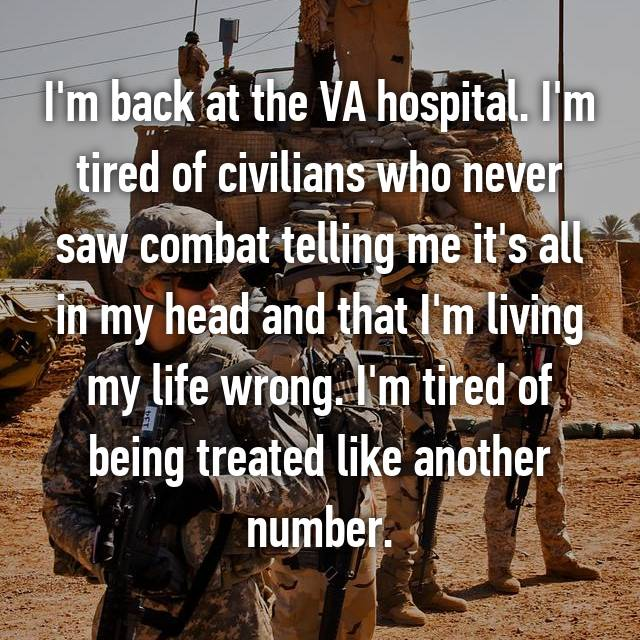 I'm back at the VA hospital. I'm tired of civilians who never saw combat telling me it's all in my head and that I'm living my life wrong. I'm tired of being treated like another number.