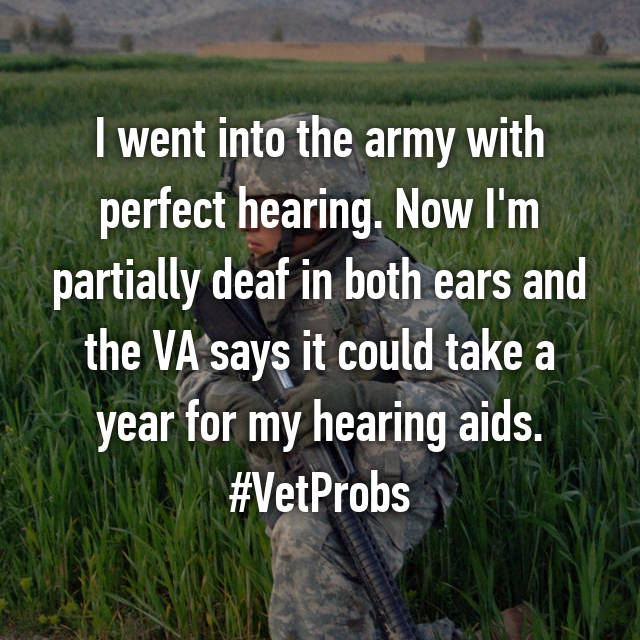 I went into the army with perfect hearing. Now I'm partially deaf in both ears and the VA says it could take a year for my hearing aids. #VetProbs