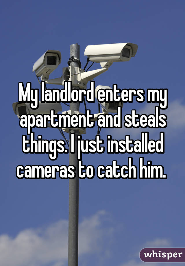 My landlord enters my apartment and steals things. I just installed cameras to catch him.