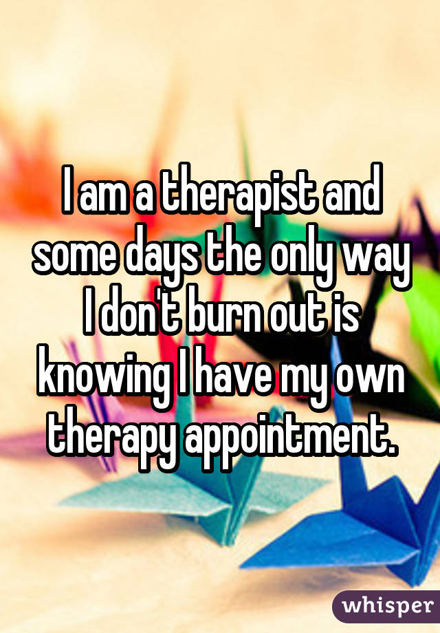 I am a therapist and some days the only way I don
