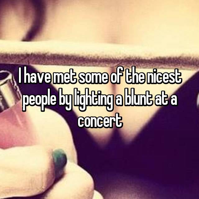 I have met some of the nicest people by lighting a blunt at a concert