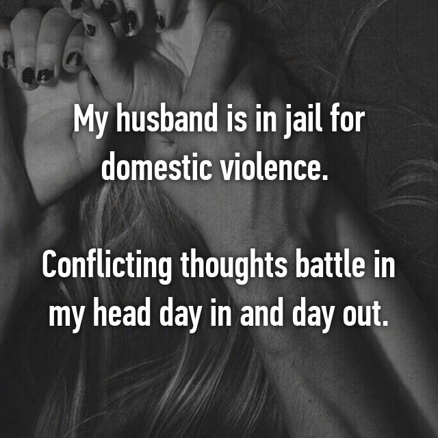My husband is in jail for domestic violence.   Conflicting thoughts battle in my head day in and day out.
