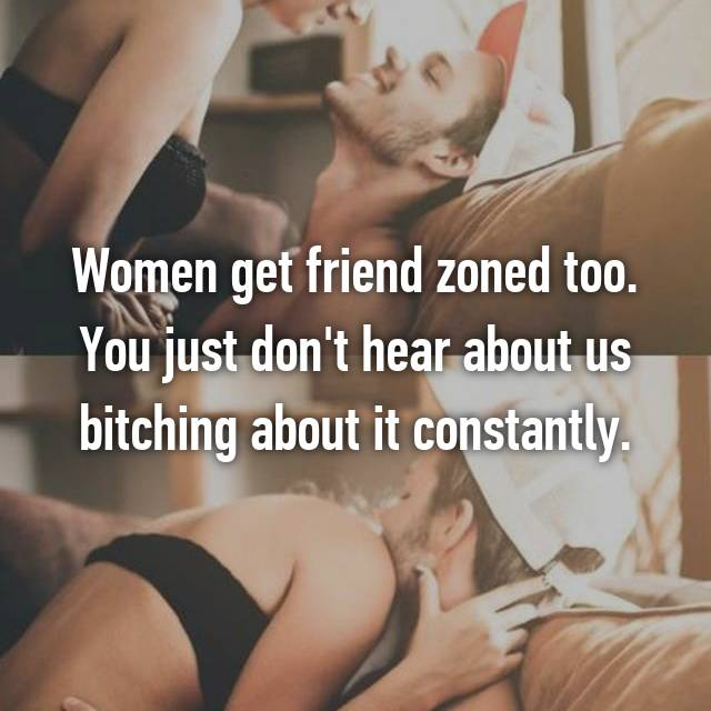 Women get friend zoned too. You just don't hear about us bitching about it constantly.