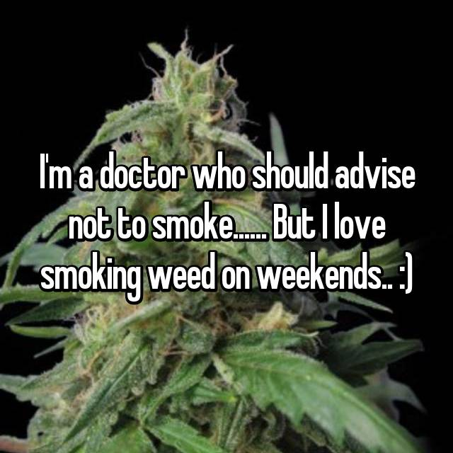 I'm a doctor who should advise not to smoke...... But I love smoking weed on weekends.. :)
