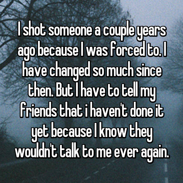 I shot someone a couple years ago because I was forced to. I have changed so much since then. But I have to tell my friends that i haven't done it yet because I know they wouldn't talk to me ever again.