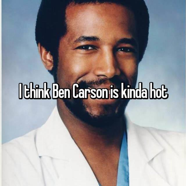 I think Ben Carson is kinda hot