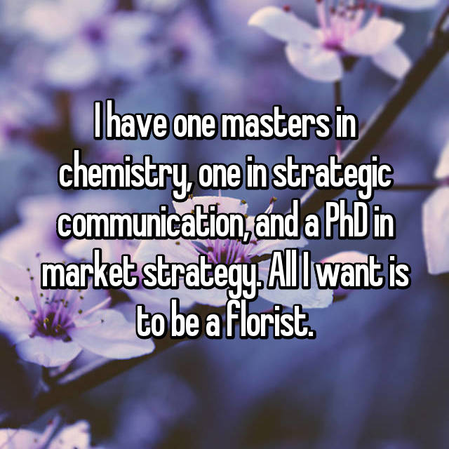 I have one masters in chemistry, one in strategic communication, and a PhD in market strategy. All I want is to be a florist.