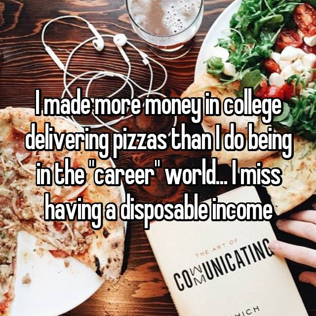 """I made more money in college delivering pizzas than I do being in the """"career"""" world... I miss having a disposable income 😡"""