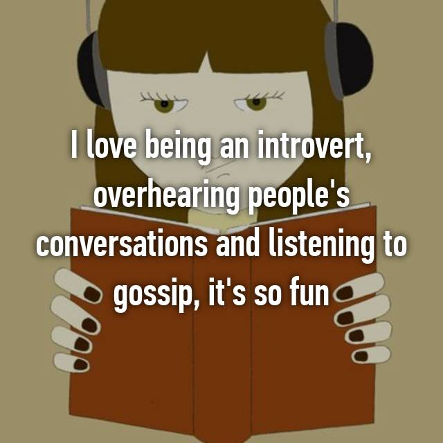 I love being an introvert, overhearing people's conversations and listening to gossip, it's so fun