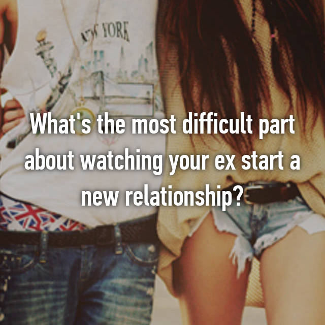 What's the most difficult part about watching your ex start a new relationship?