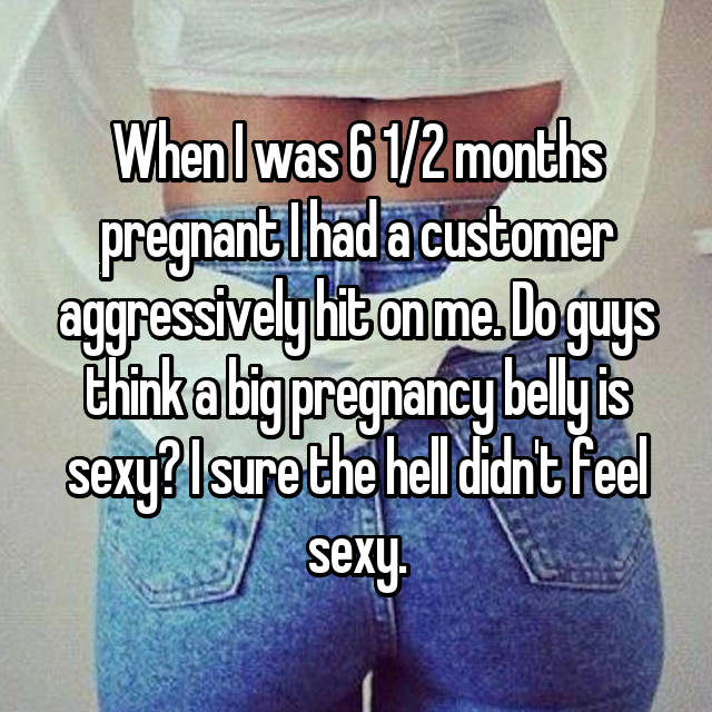 When I was 6 1/2 months pregnant I had a customer aggressively hit on me. Do guys think a big pregnancy belly is sexy? I sure the hell didn't feel sexy.