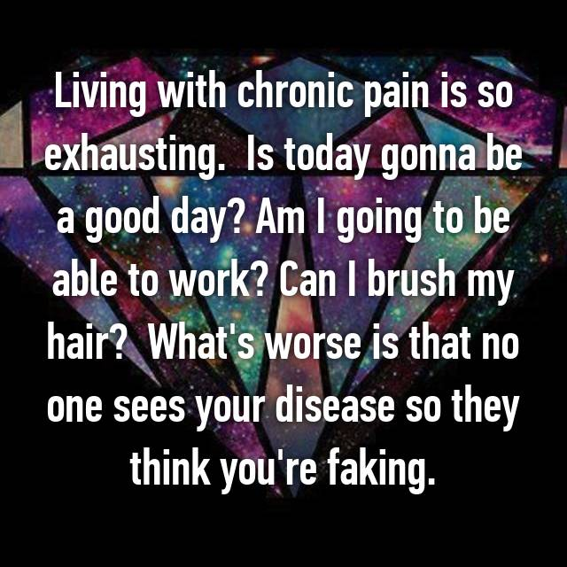 Living with chronic pain is so exhausting.  Is today gonna be a good day? Am I going to be able to work? Can I brush my hair?  What's worse is that no one sees your disease so they think you're faking.
