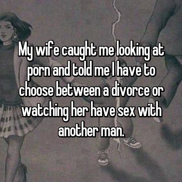 My wife caught me looking at porn and told me I have to choose between a divorce or watching her have sex with another man.