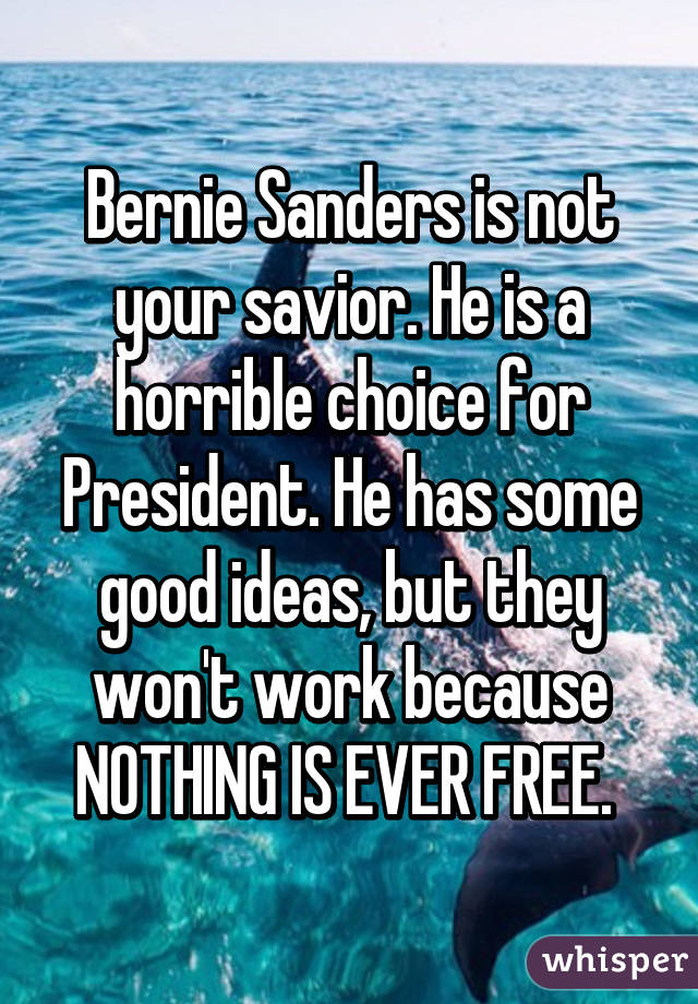 Bernie Sanders is not your savior. He is a horrible choice for President. He has some good ideas, but they won
