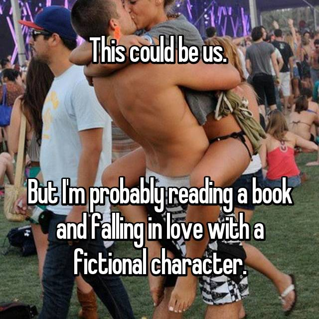 This could be us.     But I'm probably reading a book and falling in love with a fictional character.