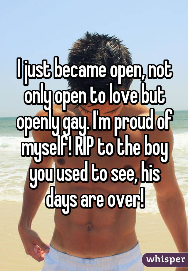 I just became open, not only open to love but openly gay. I