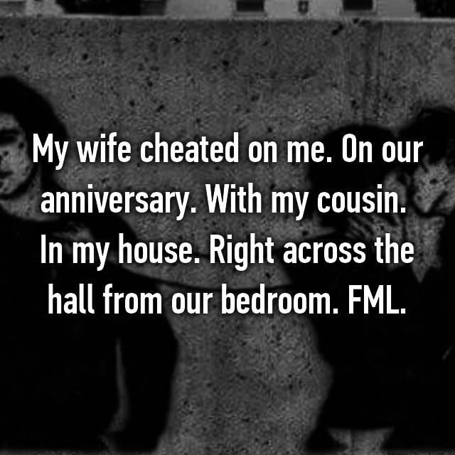 My wife cheated on me. On our anniversary. With my cousin.  In my house. Right across the hall from our bedroom. FML.