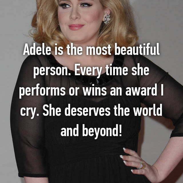 Adele is the most beautiful person. Every time she performs or wins an award I cry. She deserves the world and beyond!