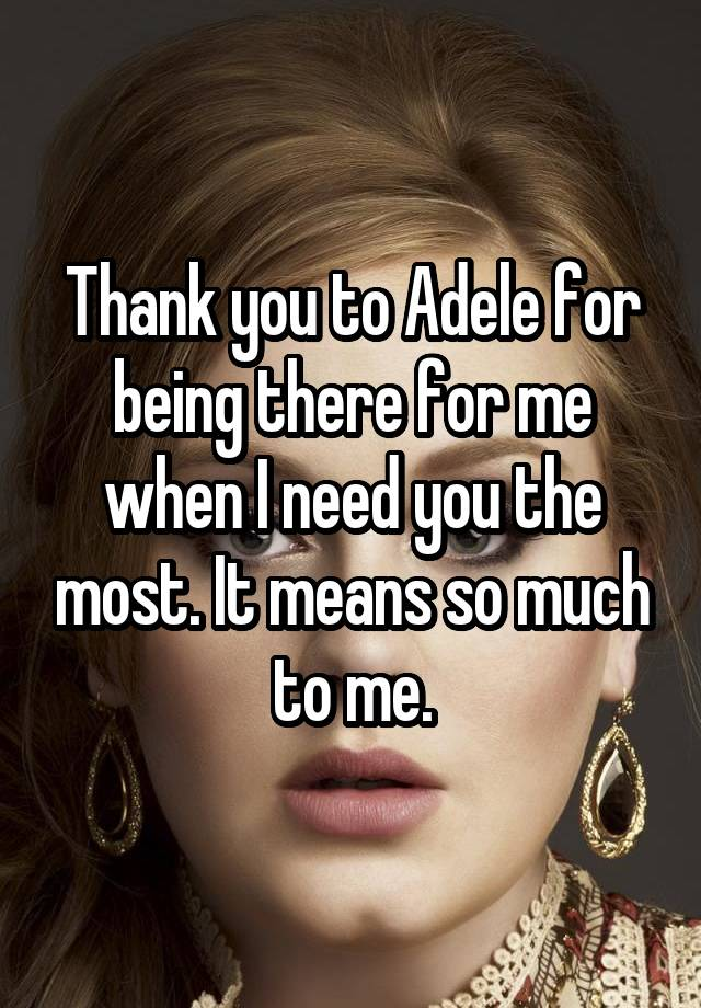 Thank you to Adele for being there for me when I need you the most. It means so much to me.