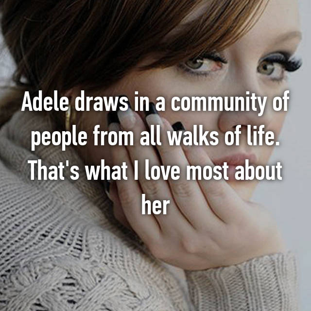 Adele draws in a community of people from all walks of life. That's what I love most about her