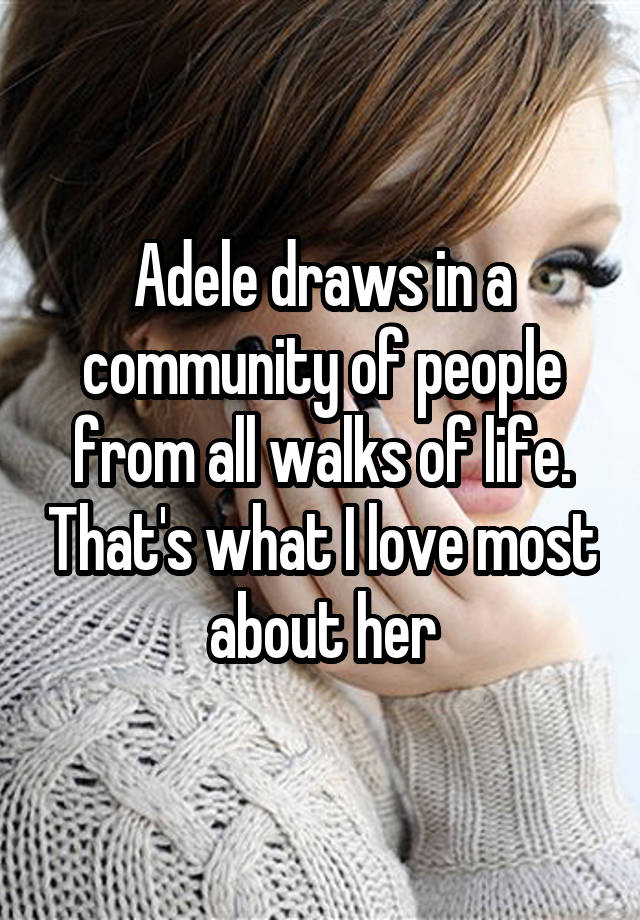 Adele draws in a community of people from all walks of life. That