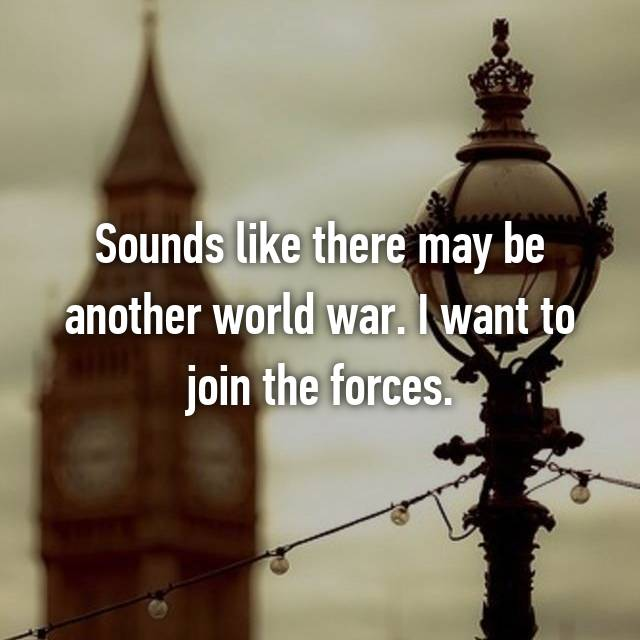 Sounds like there may be another world war. I want to join the forces.