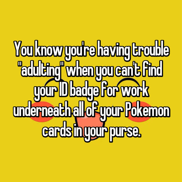 "You know you're having trouble ""adulting"" when you can't find  your ID badge for work underneath all of your Pokemon cards in your purse."