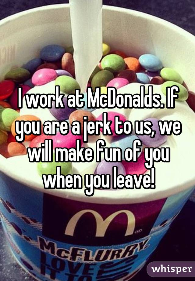 I work at McDonalds. If you are a jerk to us, we will make fun of you when you leave!