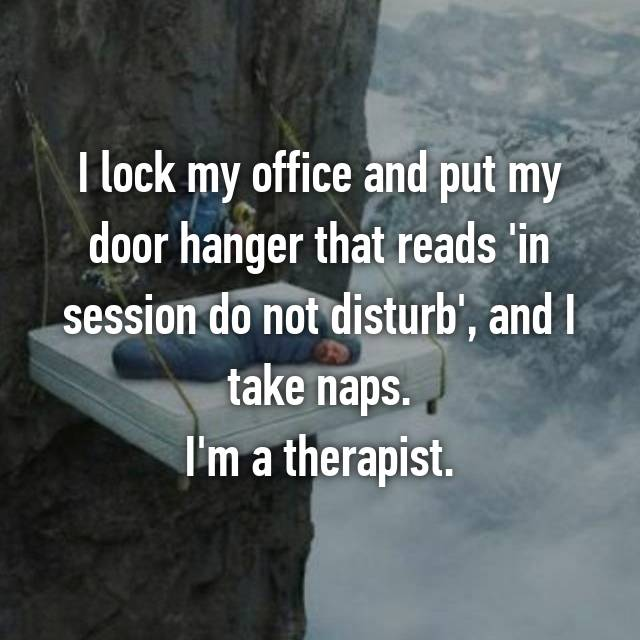 I lock my office and put my door hanger that reads 'in session do not disturb', and I take naps. I'm a therapist.