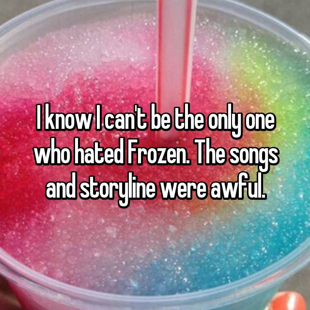 I know I can't be the only one who hated Frozen. The songs and storyline were awful.