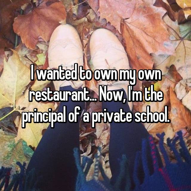 I wanted to own my own restaurant... Now, I'm the principal of a private school.