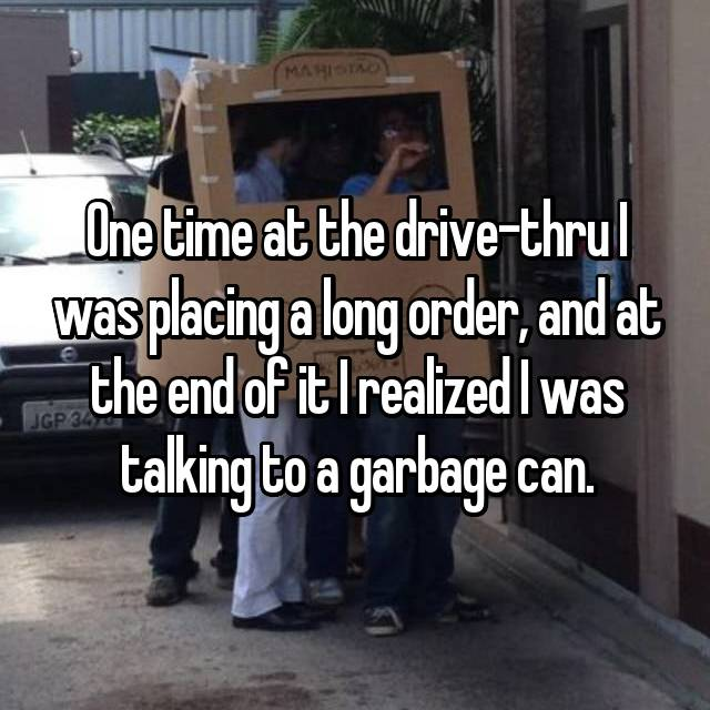 One time at the drive-thru I was placing a long order, and at the end of it I realized I was talking to a garbage can.