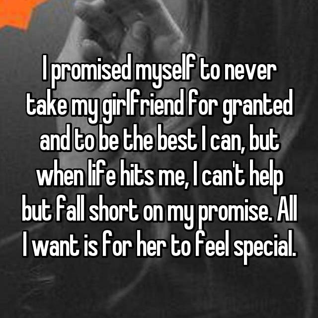 I promised myself to never take my girlfriend for granted and to be the best I can, but when life hits me, I can't help but fall short on my promise. All I want is for her to feel special.